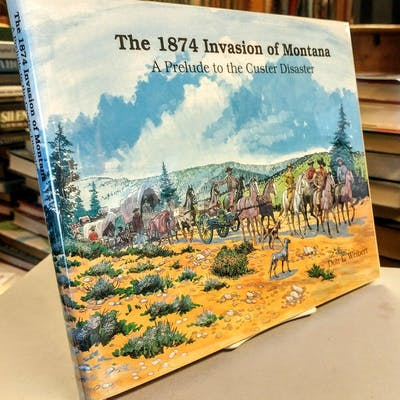 The 1874 Invasion of Montana: A Prelude to the Custer Disaster WEIBERT