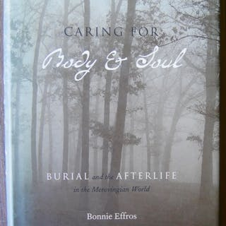 CARING FOR BODY AND SOUL: Burial and the Afterlife in the Merovingian World