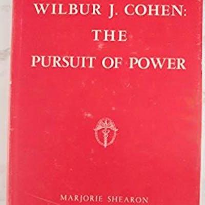 Wilbur J. Cohen: The Pursuit of Power - a Bureau Cratic Biography